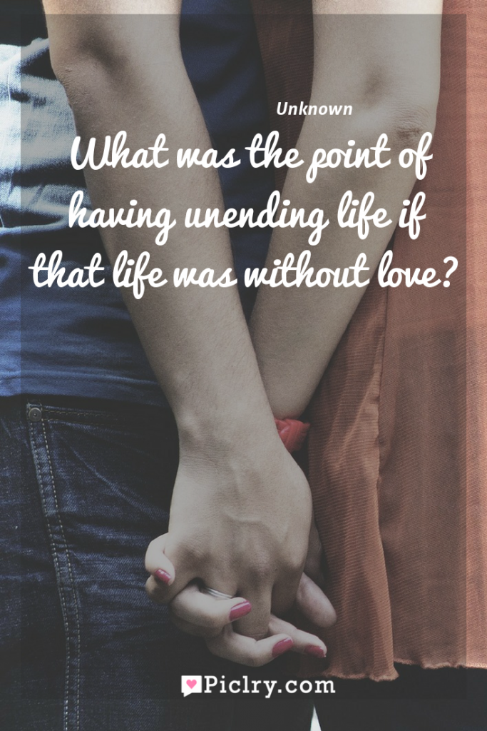 Meaning of What was the point of having unending life if that life was without love? - Unknown quote photo - full hd4k quote wallpaper - Wall art and poster