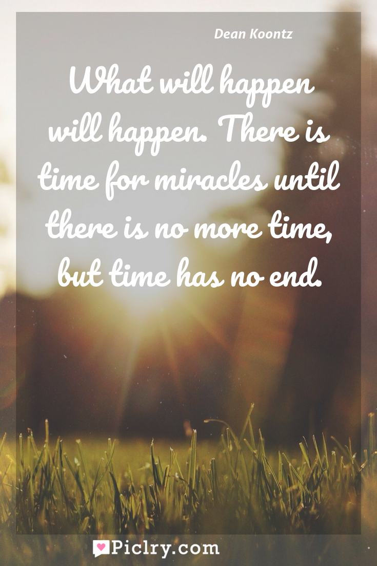 Meaning of What will happen will happen. There is time for miracles until there is no more time, but time has no end. - Dean Koontz quote photo - full hd4k quote wallpaper - Wall art and poster