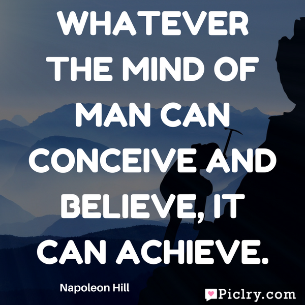 Whatever the mind of man can conceive and believe it can achieve quote photo and image for facebook whatsapp instagram pinterest