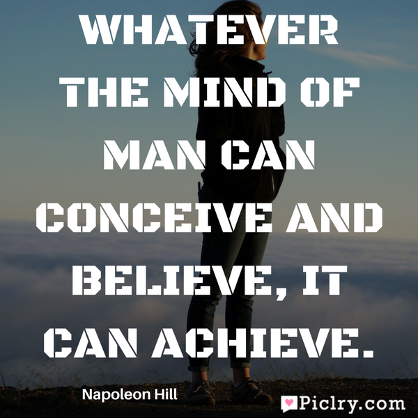 Whatever the mind of man can conceive and believe, it can achieve. Best quote image pic in hd free