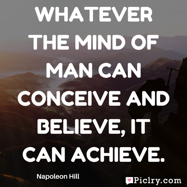 Whatever the mind of man can conceive and believe, it can achieve. download free quote images and photos