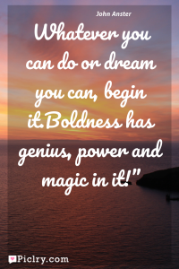 "Meaning of Whatever you can do or dream you can, begin it.Boldness has genius, power and magic in it!"" - John Anster quote photo - full hd 4k quote wallpaper - Wall art and poster"