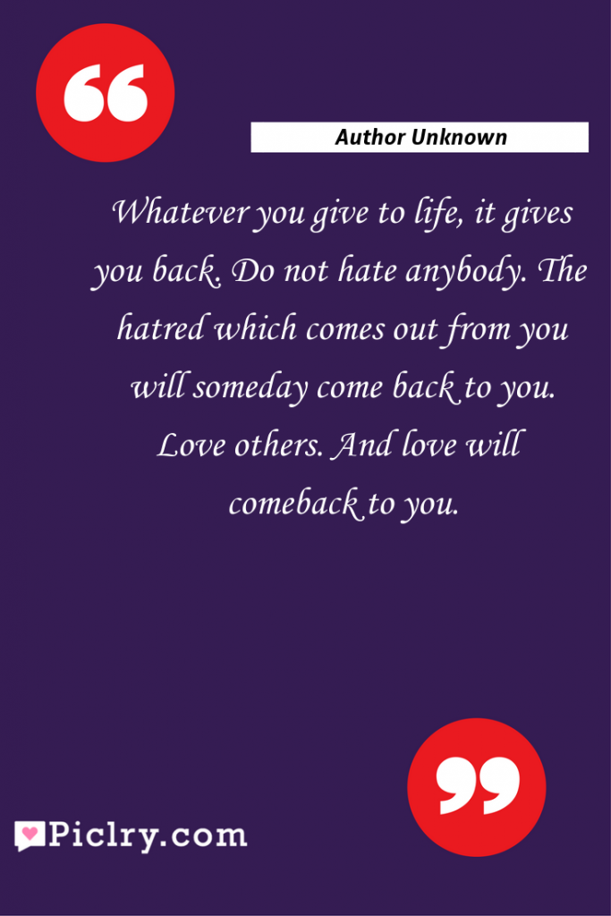 Meaning of Whatever you give to life, it gives you back. Do not hate anybody. The hatred which comes out from you will someday come back to you. Love others. And love will comeback to you. - Author Unknown quote photo - full hd4k quote wallpaper - Wall art and poster
