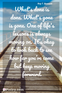 Meaning of What's done is done. What's gone is gone. One of life's lessons is always moving on. It's okay to look back to see how far you've come but keep moving forward. - Roy T. Bennett quote photo - full hd4k quote wallpaper - Wall art and poster