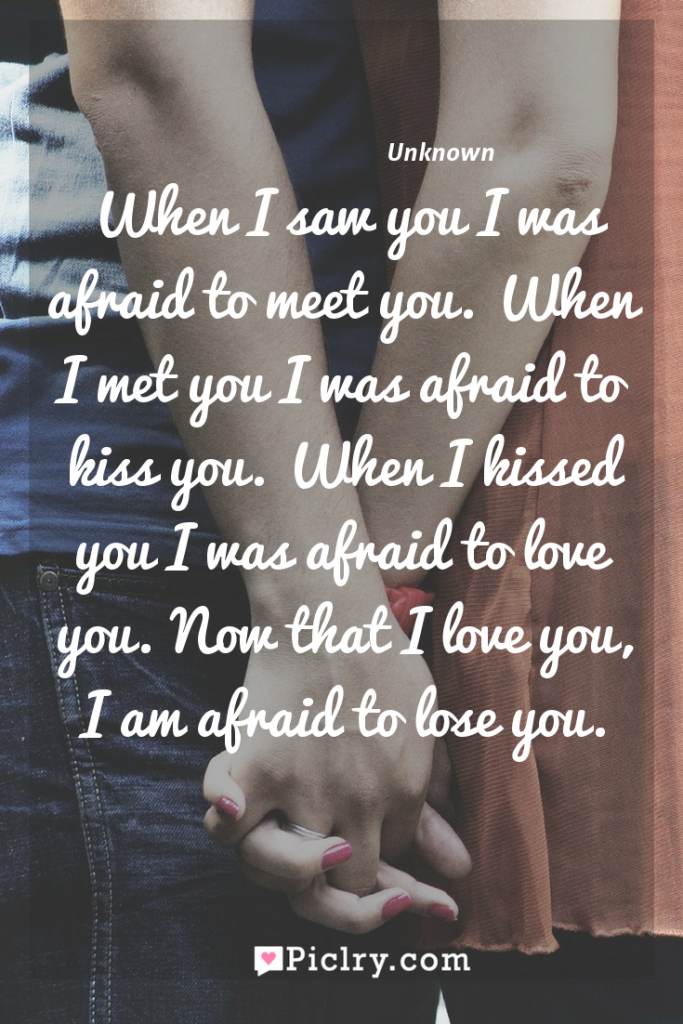 Meaning of When I saw you I was afraid to meet you. When I met you I was afraid to kiss you. When I kissed you I was afraid to love you. Now that I love you, I am afraid to lose you. - Unknown quote photo - full hd4k quote wallpaper - Wall art and poster