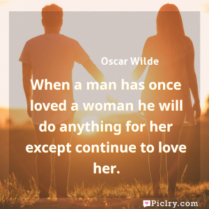 Meaning of When a man has once loved a woman he will do anything for her except continue to love her. - Oscar Wilde quote images - full hd 4k quote wallpaper - Wall art and poster