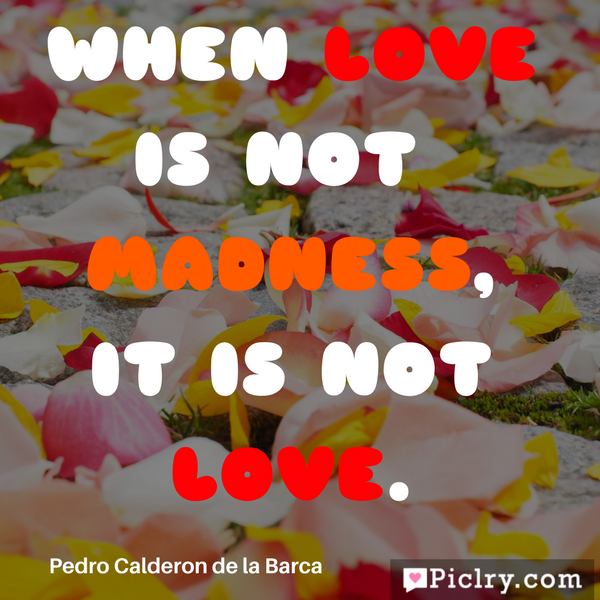 When love is not madness, it is not love Quote image