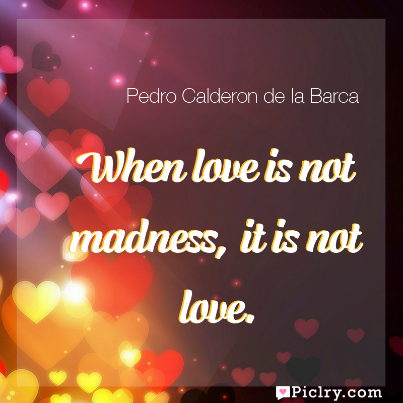 Meaning of When love is not madness, it is not love. - Pedro Calderon de la Barca quote images - full hd 4k quote wallpaper - Wall art and poster
