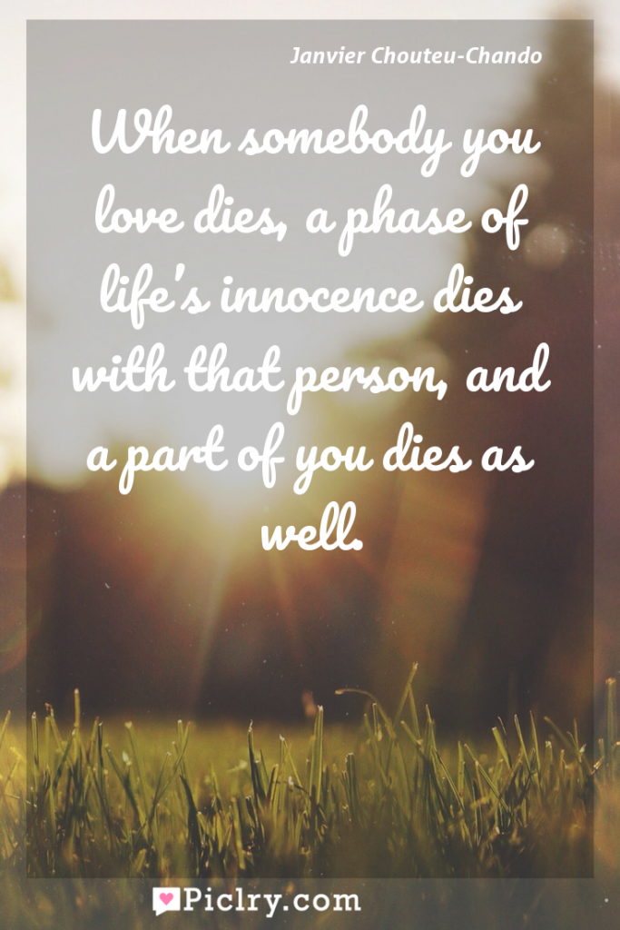 Meaning of When somebody you love dies, a phase of life's innocence dies with that person, and a part of you dies as well. - Janvier Chouteu-Chando quote photo - full hd4k quote wallpaper - Wall art and poster