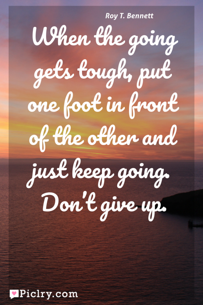 Meaning of When the going gets tough, put one foot in front of the other and just keep going. Don't give up. - Roy T. Bennett quote photo - full hd 4k quote wallpaper - Wall art and poster
