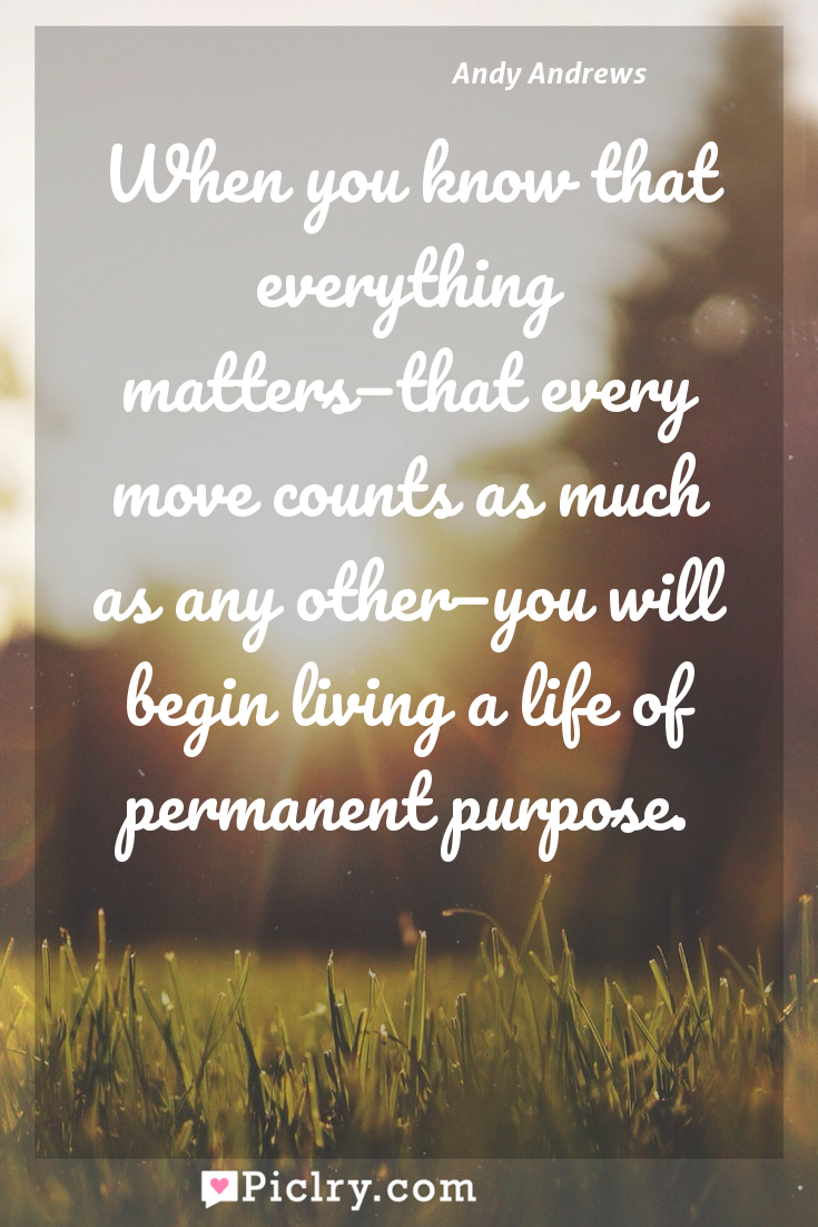 Meaning of When you know that everything matters—that every move counts as much as any other—you will begin living a life of permanent purpose. - Andy Andrews quote photo - full hd4k quote wallpaper - Wall art and poster