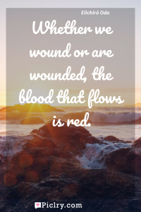 Meaning of Whether we wound or are wounded, the blood that flows is red. - Eiichir? Oda quote photo - full hd4k quote wallpaper - Wall art and poster
