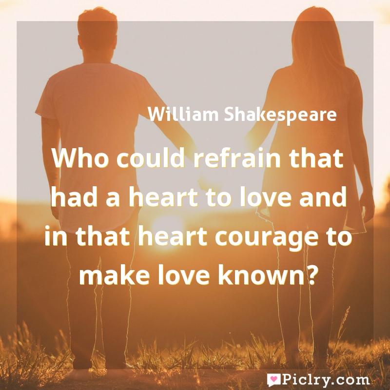Meaning of Who could refrain that had a heart to love and in that heart courage to make love known? - William Shakespeare quote images - full hd 4k quote wallpaper - Wall art and poster