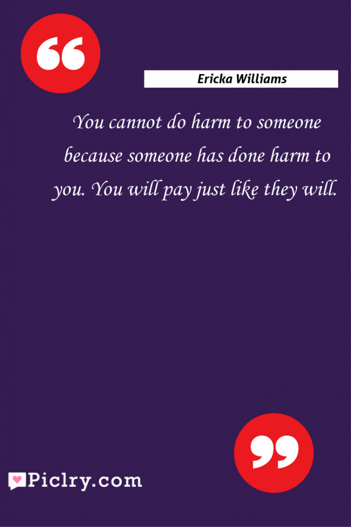 Meaning of You cannot do harm to someone because someone has done harm to you. You will pay just like they will. - Ericka Williams quote photo - full hd4k quote wallpaper - Wall art and poster