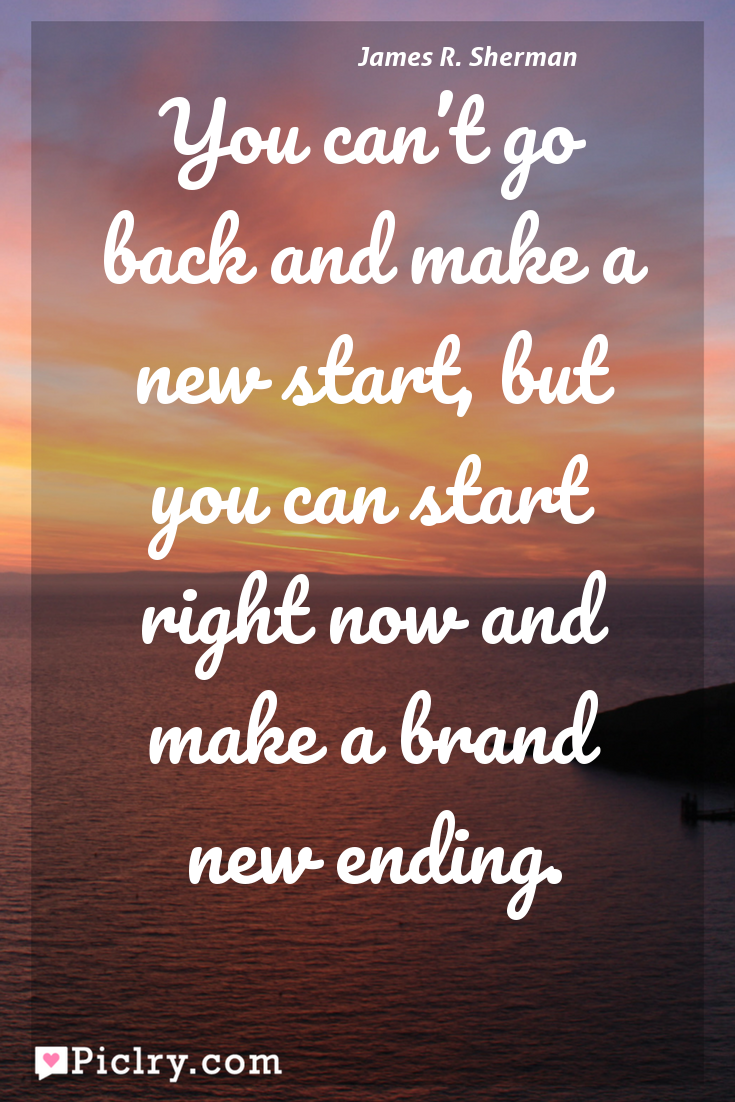 Meaning of You can't go back and make a new start, but you can start right now and make a brand new ending. - James R. Sherman quote photo - full hd 4k quote wallpaper - Wall art and poster
