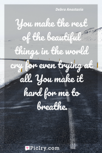 Meaning of You make the rest of the beautiful things in the world cry for even trying at all. You make it hard for me to breathe. - Debra Anastasia quote photo - full hd4k quote wallpaper - Wall art and poster