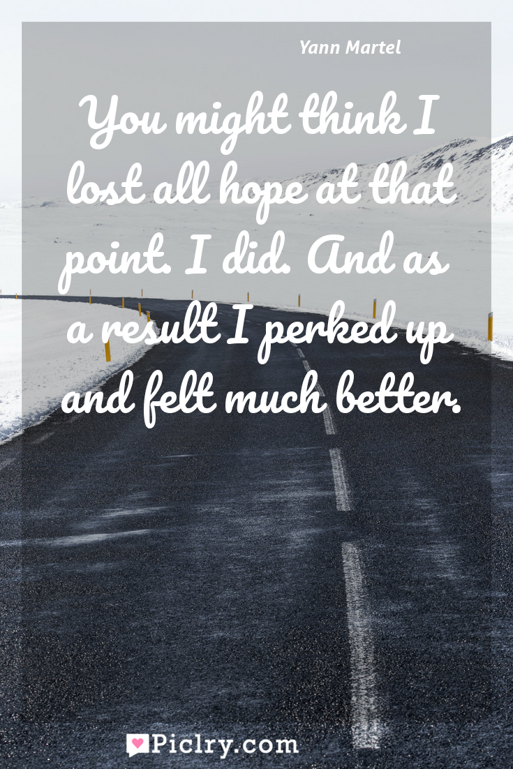 Meaning of You might think I lost all hope at that point. I did. And as a result I perked up and felt much better. - Yann Martel quote photo - full hd4k quote wallpaper - Wall art and poster