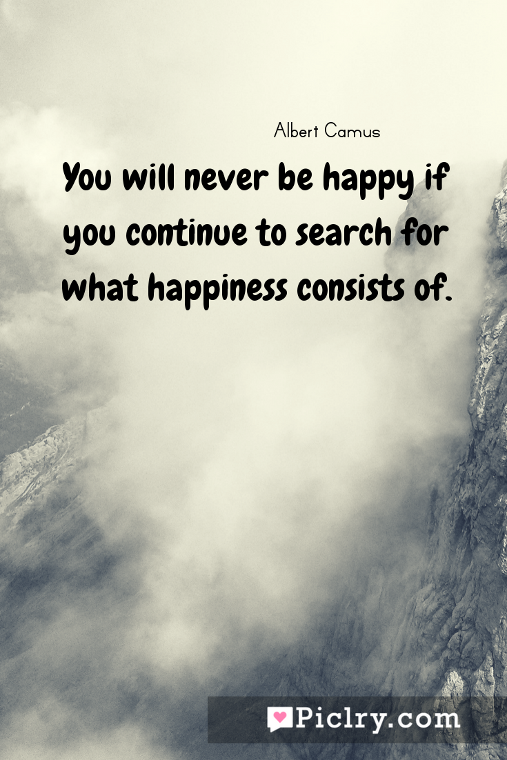 Meaning of You will never be happy if you continue to search for what happiness consists of. - Albert Camus quote photo - full hd4k quote wallpaper - Wall art and poster
