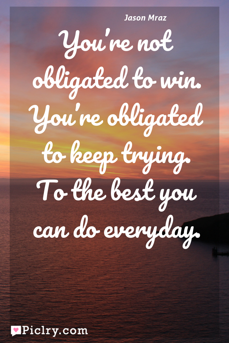 Meaning of You're not obligated to win. You're obligated to keep trying. To the best you can do everyday. - Jason Mraz quote photo - full hd 4k quote wallpaper - Wall art and poster