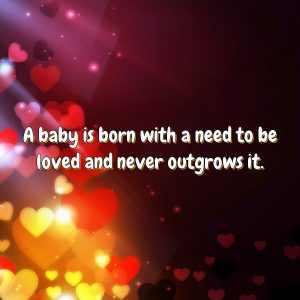 A baby is born with a need to be loved and never outgrows it.