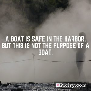 A boat is safe in the harbor. But this is not the purpose of a boat.