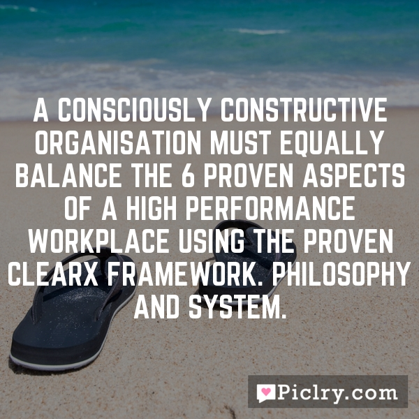 A Consciously Constructive organisation must equally balance the 6 Proven aspects of a High Performance Workplace using the proven CLEARx framework. Philosophy and System.