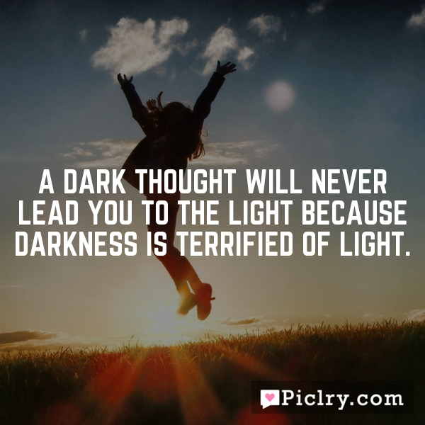 A dark thought will never lead you to the light because darkness is terrified of light.