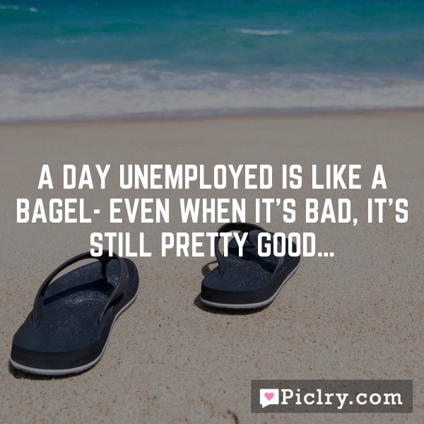 A day unemployed is like a bagel- even when it's bad, it's still pretty good…