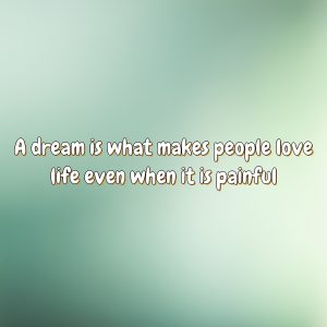 A dream is what makes people love life even when it is painful