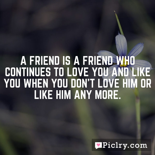 A friend is a friend who continues to love you and like you when you don't love him or like him any more.