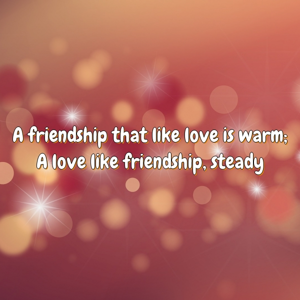 A friendship that like love is warm; A love like friendship, steady