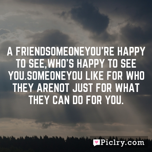 A FriendSomeoneYou're happy to see,Who's happy to see you.SomeoneYou like for who they areNot just for what they can do for you.
