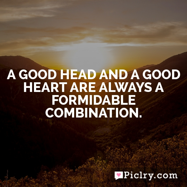 A good head and a good heart are always a formidable combination.