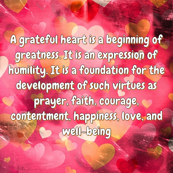 A grateful heart is a beginning of greatness. It is an expression of humility. It is a foundation for the development of such virtues as prayer, faith, courage, contentment, happiness, love, and well-being