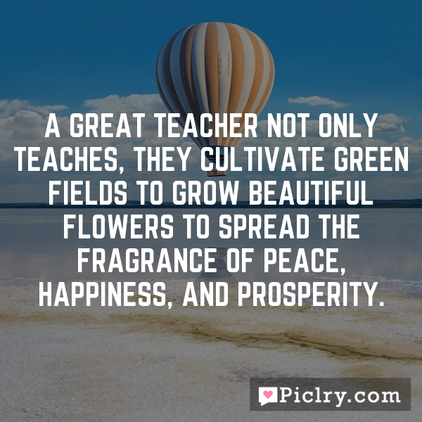 A great teacher not only teaches, they cultivate green fields to grow beautiful flowers to spread the fragrance of peace, happiness, and prosperity.