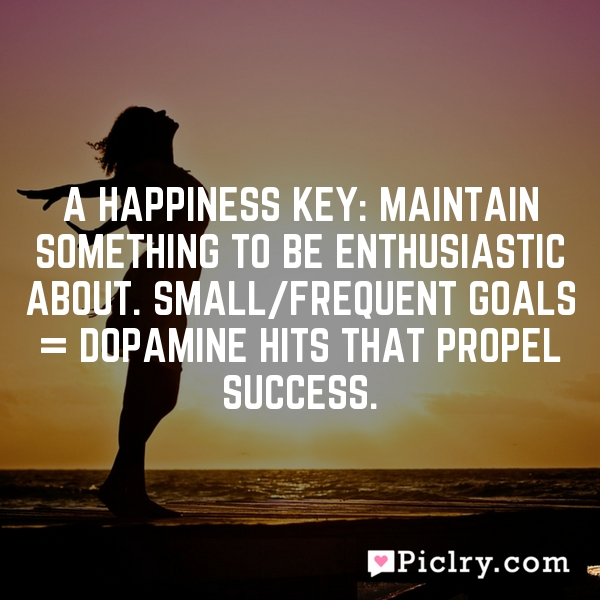 A Happiness key: Maintain something to be enthusiastic about. Small/frequent goals = Dopamine hits that propel success.