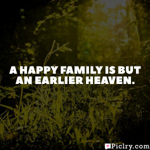 A happy family is but an earlier heaven.