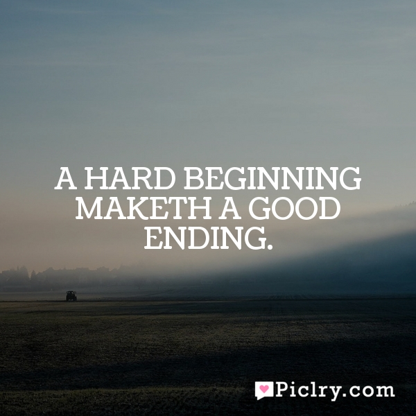 A hard beginning maketh a good ending.