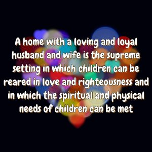 A home with a loving and loyal husband and wife is the supreme setting in which children can be reared in love and righteousness and in which the spiritual and physical needs of children can be met