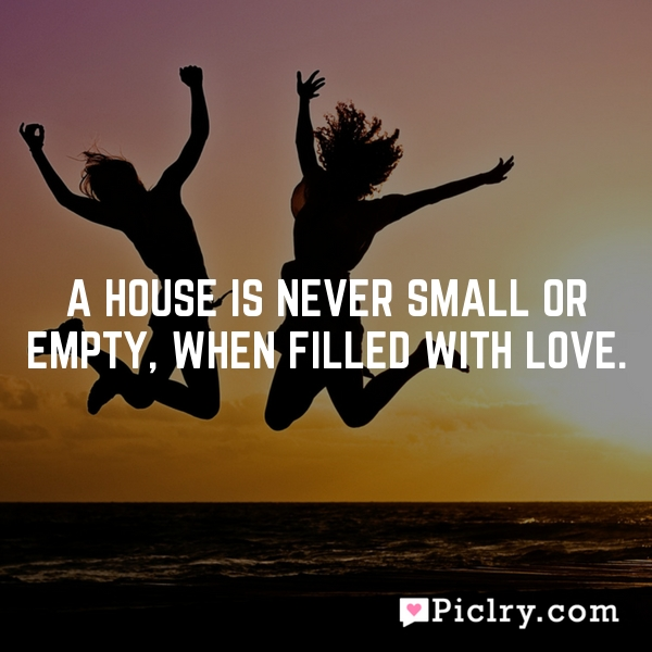 A house is never small or empty, when filled with love.