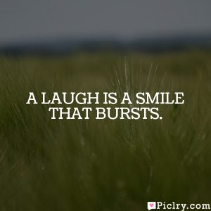 A laugh is a smile that bursts.
