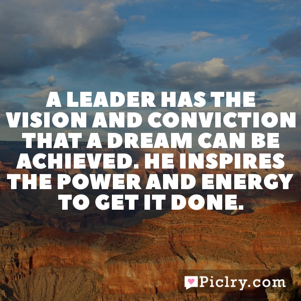 A leader has the vision and conviction that a dream can be achieved. He inspires the power and energy to get it done.