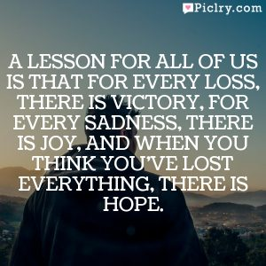 A lesson for all of us is that for every loss, there is victory, for every sadness, there is joy, and when you think you've lost everything, there is hope.