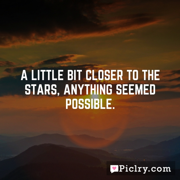 A little bit closer to the stars, anything seemed possible.