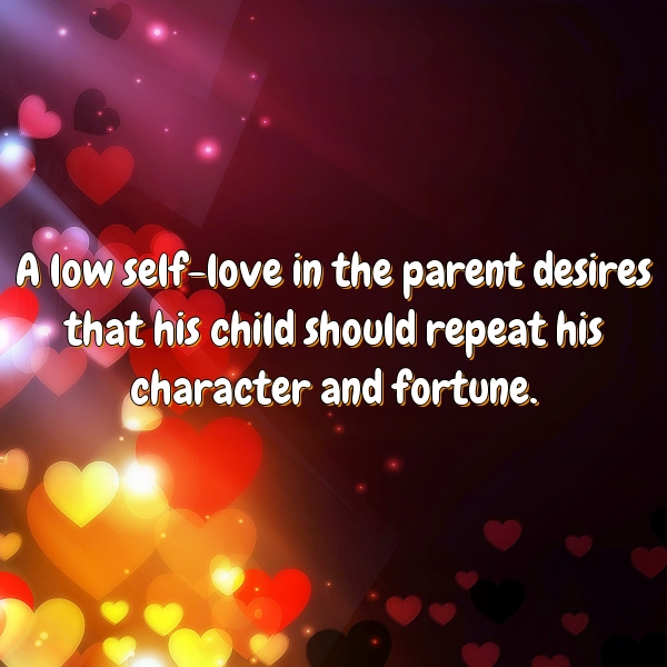 A low self-love in the parent desires that his child should repeat his character and fortune.