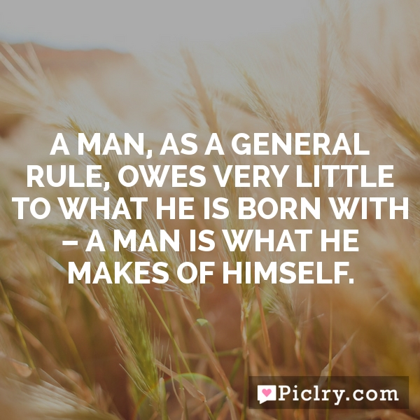 A man, as a general rule, owes very little to what he is born with – a man is what he makes of himself.
