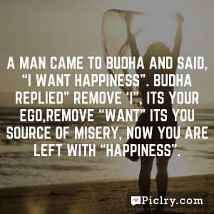 "A man came to Budha and said, ""I want happiness"". Budha replied"" Remove 'I"", its your ego,Remove ""want"" its you source of misery, Now you are left with ""happiness""."
