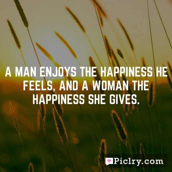 A man enjoys the happiness he feels, and a woman the happiness she gives.