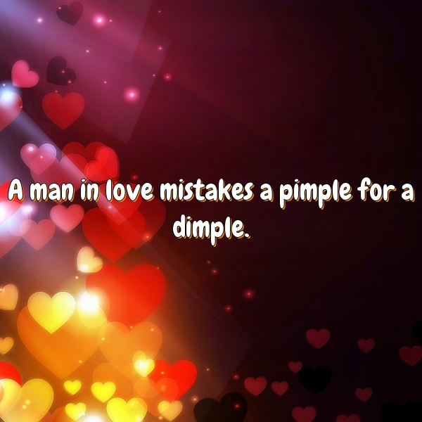 A man in love mistakes a pimple for a dimple.