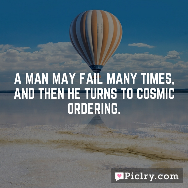 A man may fail many times, and then he turns to Cosmic Ordering.